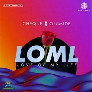 Cheque - LOML (Love Of My Life) New Song ft Olamide