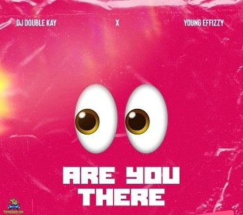 DJ Double Kay - Are You There (Ogbeni) ft Yung Effissy