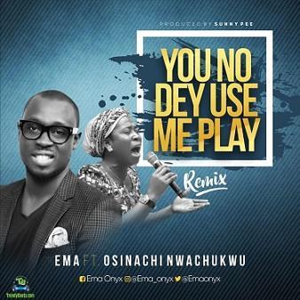Ema Onyx - You No Dey Use Me Play (Remix) ft Osinachi Nwachukwu