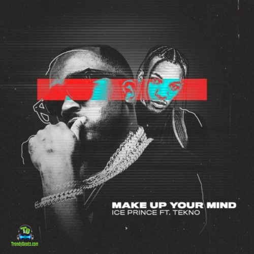 Ice Prince - Make Up Your Mind ft Tekno
