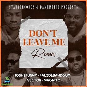 Josh2funny - Dont Leave Me Remix ft Falz, Vector, Magnito