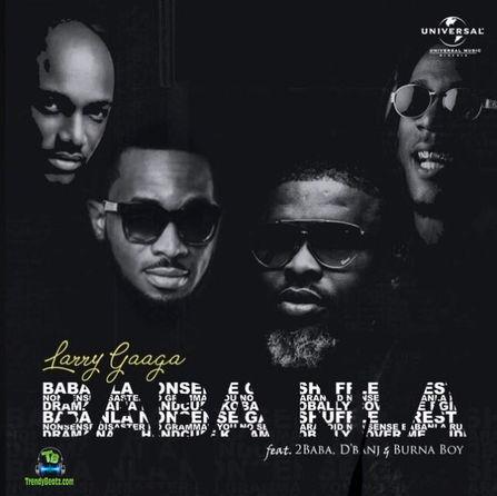 Larry Gaaga - Baba Nla ft Burna Boy, 2Baba & D'Banj