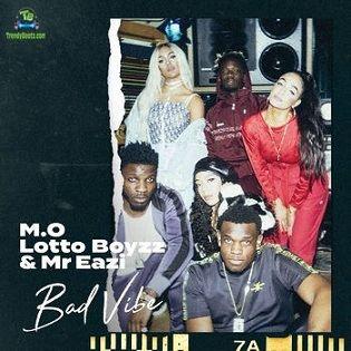 M.O - Bad Vibe ft Lotto Boyzz, Mr Eazi
