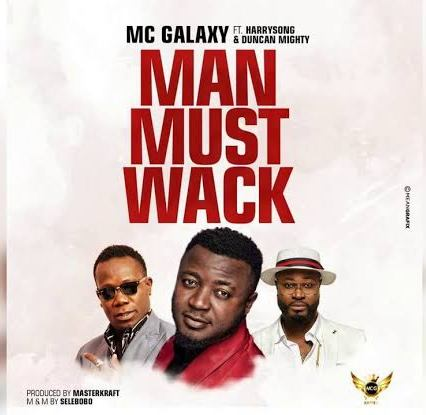 MC Galaxy - Man Must Wack ft Harrysong & Duncan Mighty