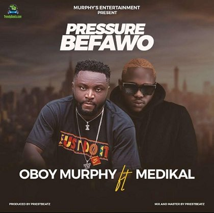 Oboy Murphy - Pressure Befawo ft Medikal