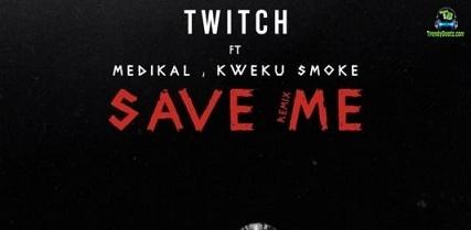 Twitch 4EVA - Save Me (Remix) ft Medikal, Kweku Smoke