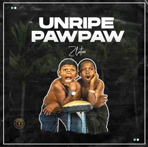Zlatan - Unripe Pawpaw ft Jamo Pyper, Papisnoop, and Oberz