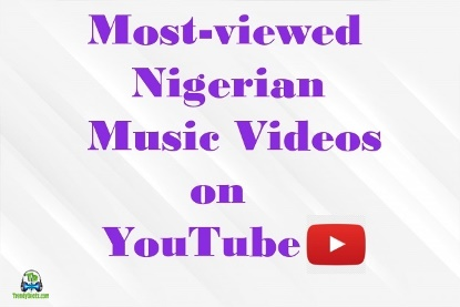 Top 5 Most Viewed Nigeria Music Video On Youtube No 2 Will Surprise You Trendybeatz